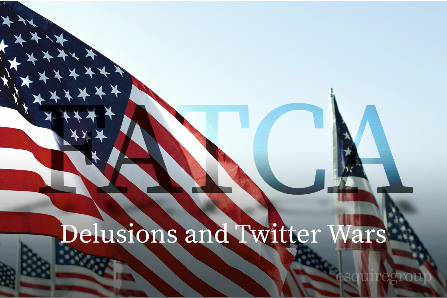 FATCA Delusions and Twitter Wars