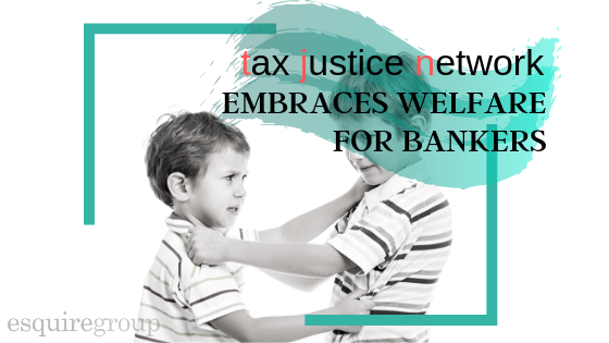 Tax Justice Network Embraces Welfare for Bankers