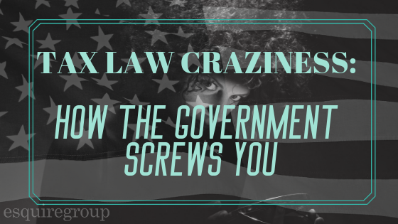 US Tax Law Craziness: How the Government Screws You